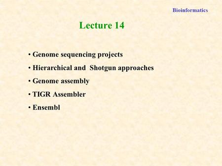Bioinformatics Genome sequencing projects Hierarchical and Shotgun approaches Genome assembly TIGR Assembler Ensembl Lecture 14.