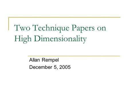 Two Technique Papers on High Dimensionality Allan Rempel December 5, 2005.