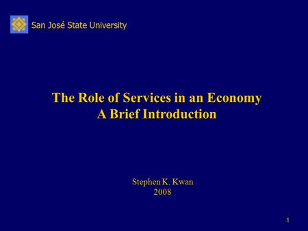 San José State University 1 The Role of Services in an Economy A Brief Introduction Stephen K. Kwan 2008.