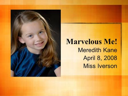 Marvelous Me! Meredith Kane April 8, 2008 Miss Iverson.