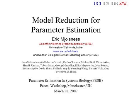 UCI ICS IGB SISL Manchester PESB Workshop 28/3/07 Model Reduction for Parameter Estimation Eric Mjolsness Scientific Inference Systems Laboratory (SISL)