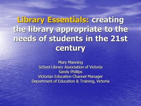 Library Essentials: creating the library appropriate to the needs of students in the 21st century Mary Manning School Library Association of Victoria Sandy.