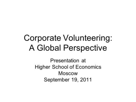 Corporate Volunteering: A Global Perspective Presentation at Higher School of Economics Moscow September 19, 2011.