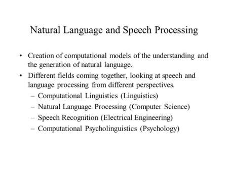 Natural Language and Speech Processing Creation of computational models of the understanding and the generation of natural language. Different fields coming.