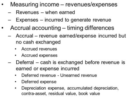 Measuring income – revenues/expenses –Revenues – when earned –Expenses – incurred to generate revenue Accrual accounting – timing differences –Accrual.