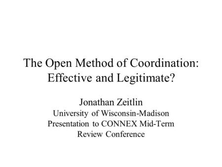 The Open Method of Coordination: Effective and Legitimate? Jonathan Zeitlin University of Wisconsin-Madison Presentation to CONNEX Mid-Term Review Conference.
