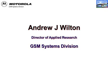 GSM Systems Division Andrew J Wilton Director of Applied Research GSM Systems Division Andrew J Wilton Director of Applied Research GSM Systems Division.