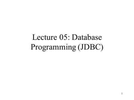 1 Lecture 05: Database Programming (JDBC). 2 Outline JDBC overview JDBC API Reading: Chapter 10.5 PostgreSQL JDBC interface documentation