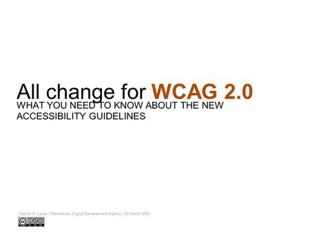 All change for WCAG 2.0 Patrick H. Lauke / Manchester Digital Development Agency / 24 March 2009 WHAT YOU NEED TO KNOW ABOUT THE NEW ACCESSIBILITY GUIDELINES.