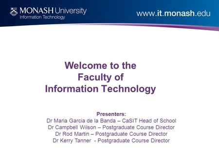 Welcome to the Faculty of Information Technology Presenters: Dr Maria Garcia de la Banda – CaSIT Head of School Dr Campbell Wilson – Postgraduate Course.