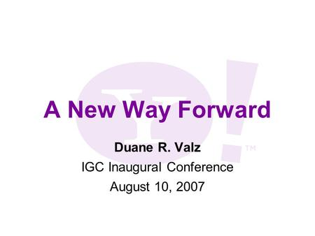 A New Way Forward Duane R. Valz IGC Inaugural Conference August 10, 2007.