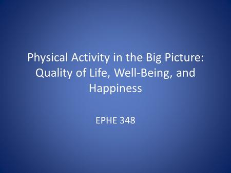 Physical Activity in the Big Picture: Quality of Life, Well-Being, and Happiness EPHE 348.
