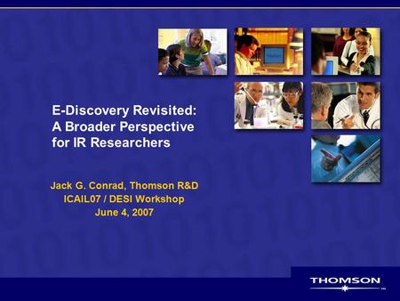 E-Discovery Revisited: A Broader Perspective for IR Researchers Jack G. Conrad, Thomson R&D ICAIL07 / DESI Workshop June 4, 2007.