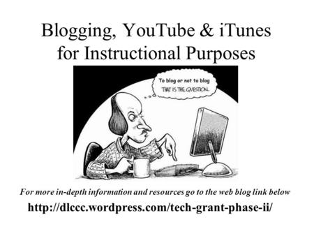 Blogging, YouTube & iTunes for Instructional Purposes  For more in-depth information and resources go to.
