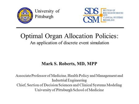 Section of Decision Sciences and Clinical Systems Modeling Optimal Organ Allocation Policies: An application of discrete event simulation Mark S. Roberts,