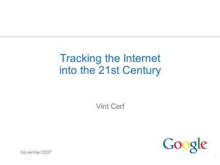 1 Tracking the Internet into the 21st Century Vint Cerf November 2007.