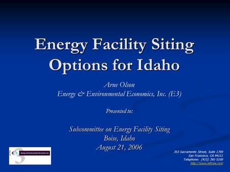 Energy Facility Siting Options for Idaho Arne Olson Energy & Environmental Economics, Inc. (E3) Presented to: Subcommittee on Energy Facility Siting Boise,