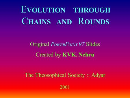 E VOLUTION THROUGH C HAINS AND R OUNDS Original P OWER P OINT 97 Slides Created by KVK. Nehru The Theosophical Society :: Adyar 2001.