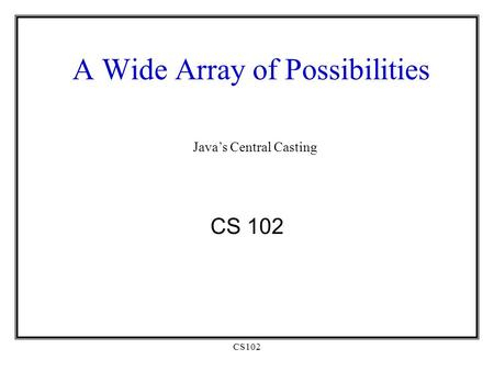 CS102 A Wide Array of Possibilities CS 102 Java's Central Casting.