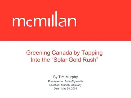 "Greening Canada by Tapping Into the ""Solar Gold Rush"" By Tim Murphy Presented to: Solar Gigawatts Location: Munich, Germany Date: May 28, 2009."