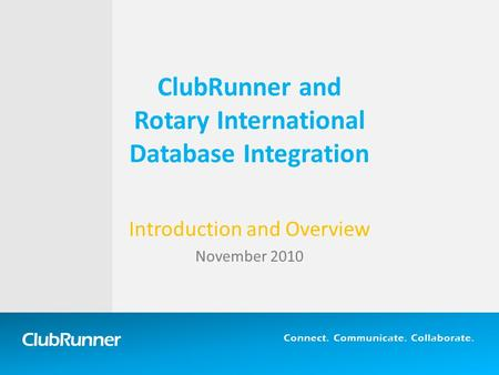 ClubRunner Connect. Communicate. Collaborate. ClubRunner and Rotary International Database Integration Introduction and Overview November 2010.