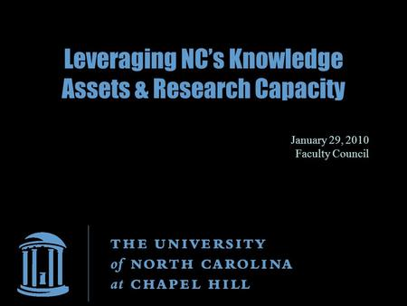 Leveraging NC's Knowledge Assets & Research Capacity January 29, 2010 Faculty Council.