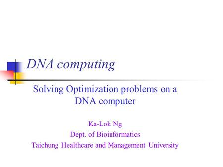 DNA computing Solving Optimization problems on a DNA computer Ka-Lok Ng Dept. of Bioinformatics Taichung Healthcare and Management University.
