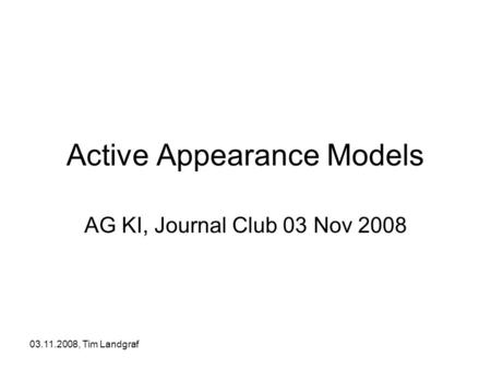 03.11.2008, Tim Landgraf Active Appearance Models AG KI, Journal Club 03 Nov 2008.