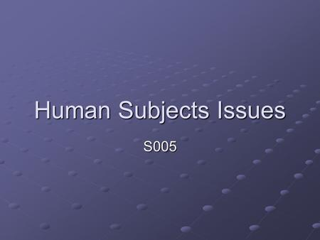 Human Subjects Issues S005. General principles Avoid risk of unreasonable harm Informed consent (prior to data collection) Risks, benefits, procedures,
