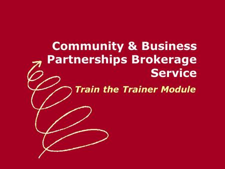 <strong>Community</strong> & <strong>Business</strong> Partnerships Brokerage Service Train the Trainer Module.