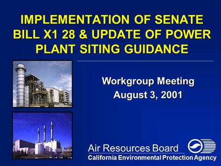 IMPLEMENTATION OF SENATE BILL X1 28 & UPDATE OF POWER PLANT SITING GUIDANCE Workgroup Meeting August 3, 2001 California Environmental Protection Agency.