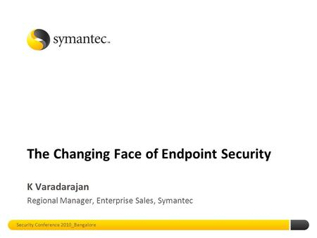 The Changing Face of Endpoint Security K Varadarajan Regional Manager, Enterprise Sales, Symantec Security Conference 2010_Bangalore.