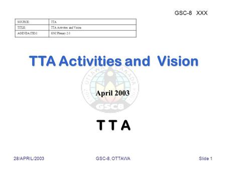 28/APRIL/2003GSC-8, OTTAWASlide 1 TTA Activities and Vision GSC-8XXX SOURCE:TTA TITLE:TTA Activities and Vision AGENDA ITEM:GSC Plenary 2.0 T T A April.