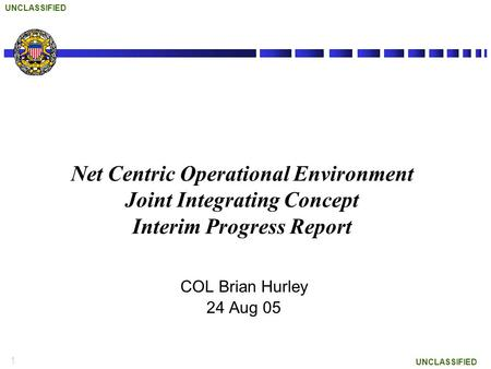 1 UNCLASSIFIED Net Centric Operational Environment Joint Integrating Concept Interim Progress Report COL Brian Hurley 24 Aug 05.