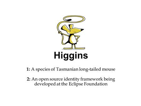 Higgins 1: A species of Tasmanian long-tailed mouse 2: An open source identity framework being developed at the Eclipse Foundation.