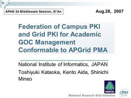 Federation of Campus PKI and Grid PKI for Academic GOC Management Conformable to APGrid PMA National Institute of Informatics, JAPAN Toshiyuki Kataoka,