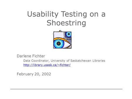 Darlene Fichter Data Coordinator, University of Saskatchewan Libraries  February 20, 2002 Usability Testing on a Shoestring.