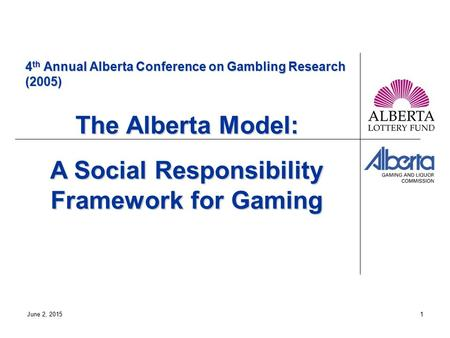 June 2, 20151 4 th Annual Alberta Conference on Gambling Research (2005) The Alberta Model: A Social Responsibility Framework for Gaming.