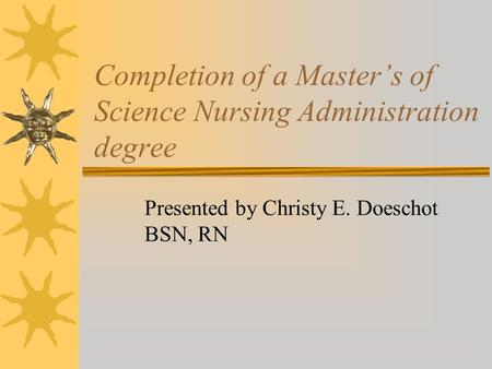 Completion of a Master's of Science Nursing Administration degree Presented by Christy E. Doeschot BSN, RN.