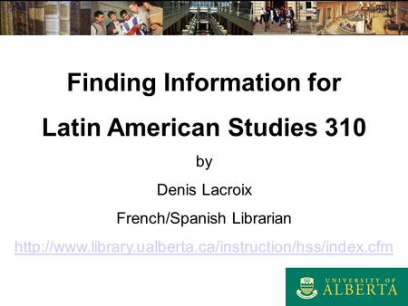 Finding Information for Latin American Studies 310 by Denis Lacroix French/Spanish Librarian