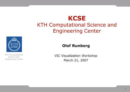 1 KTH Computational Science and Engineering Center KCSE KTH Computational Science and Engineering Center Olof Runborg VIC Visualization Workshop March.