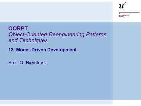 OORPT Object-Oriented Reengineering Patterns and Techniques 13. Model-Driven Development Prof. O. Nierstrasz.