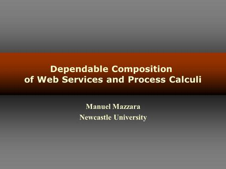 Dependable Composition of Web Services and Process Calculi Manuel Mazzara Newcastle University.