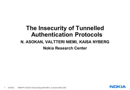 1 © NOKIA MitM.PPT/ 6/2/2015 / Kaisa Nyberg (NRC/MNW), N.Asokan (NRC/COM) The Insecurity of Tunnelled Authentication Protocols N. ASOKAN, VALTTERI NIEMI,