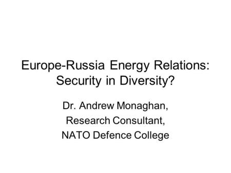 Europe-Russia Energy Relations: Security in Diversity? Dr. Andrew Monaghan, Research Consultant, NATO Defence College.