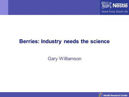Nestlé Research Center Berries: Industry needs the science Gary Williamson.