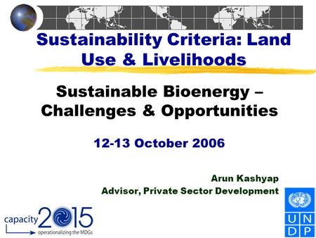 Sustainability Criteria: Land Use & Livelihoods Sustainable Bioenergy – Challenges & Opportunities 12-13 October 2006 Arun Kashyap Advisor, Private Sector.