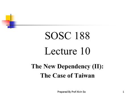 Prepared By Prof Alvin So1 SOSC 188 Lecture 10 The New Dependency (II): The Case of Taiwan.