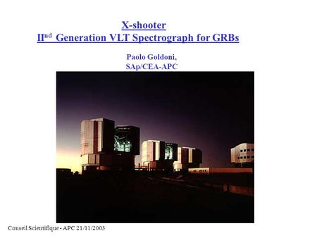 X-shooter II nd Generation VLT Spectrograph for GRBs Paolo Goldoni, SAp/CEA-APC Conseil Scientifique - APC 21/11/2003.