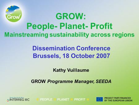 Kathy Vuillaume GROW Programme Manager, SEEDA GROW: People- Planet- Profit Mainstreaming sustainability across regions Dissemination Conference Brussels,